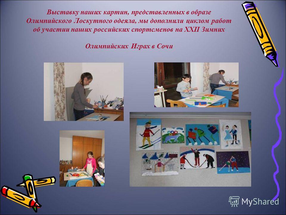 Выставку наших картин, представленных в образе Олимпийского Лоскутного одеяла, мы дополнили циклом работ об участии наших российских спортсменов на ХХII Зимних Олимпийских Играх в Сочи