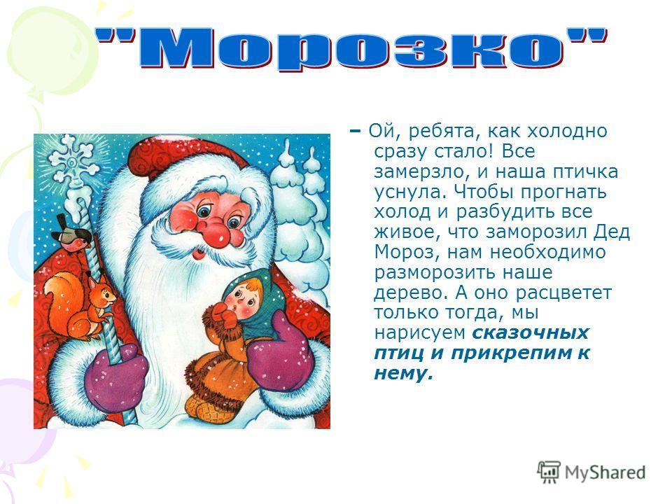 – Ой, ребята, как холодно сразу стало! Все замерзло, и наша птичка уснула. Чтобы прогнать холод и разбудить все живое, что заморозил Дед Мороз, нам необходимо разморозить наше дерево. А оно расцветет только тогда, мы нарисуем сказочных птиц и прикреп