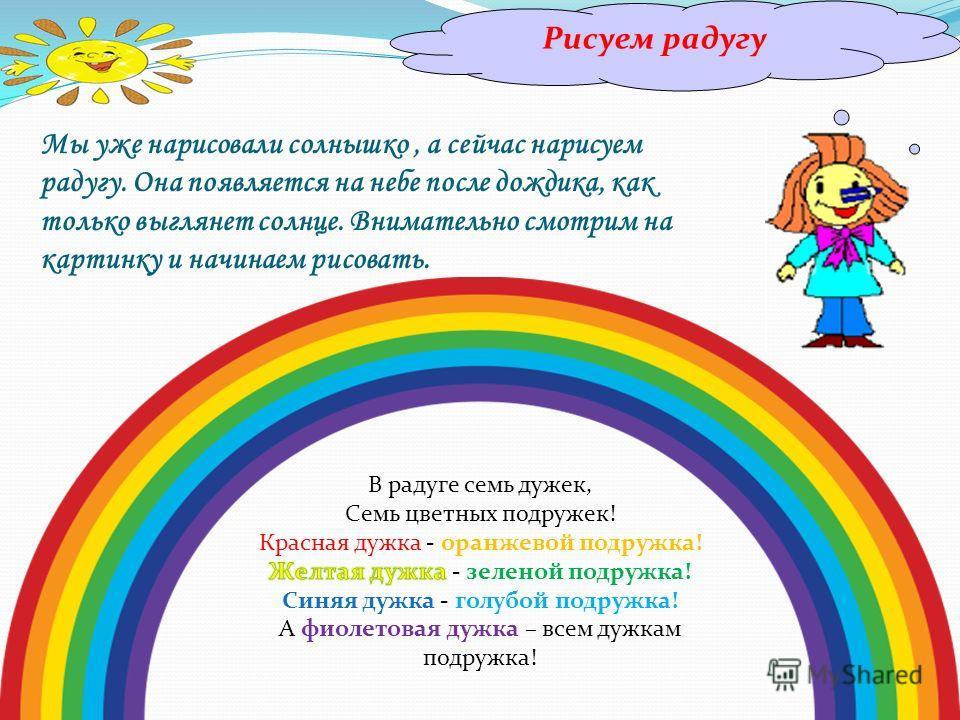 Рисуем радугу Мы уже нарисовали солнышко, а сейчас нарисуем радугу. Она появляется на небе после дождика, как только выглянет солнце. Внимательно смотрим на картинку и начинаем рисовать.