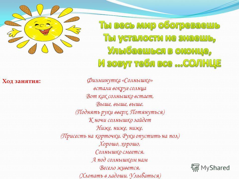 Физминутка «Солнышко» встали вокруг солнца Вот как солнышко встает, Выше, выше, выше. (Поднять руки вверх. Потянуться) К ночи солнышко зайдет Ниже, ниже, ниже. (Присесть на корточки. Руки опустить на пол) Хорошо, хорошо, Солнышко смеется. А под солны