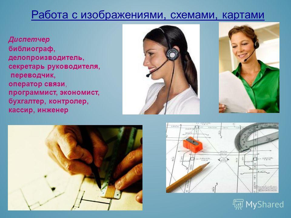 Работа с изображениями, схемами, картами Диспетчер библиограф, делопроизводитель, секретарь руководителя, переводчик, оператор связи, программист, экономист, бухгалтер, контролер, кассир, инженер
