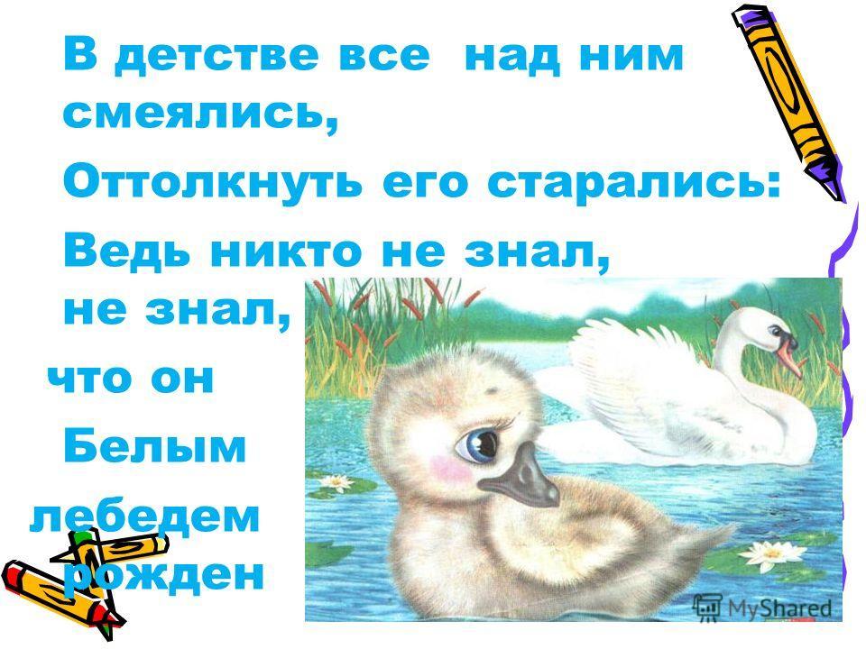 В детстве все над ним смеялись, Оттолкнуть его старались: Ведь никто не знал, не знал, что он Белым лебедем рожден