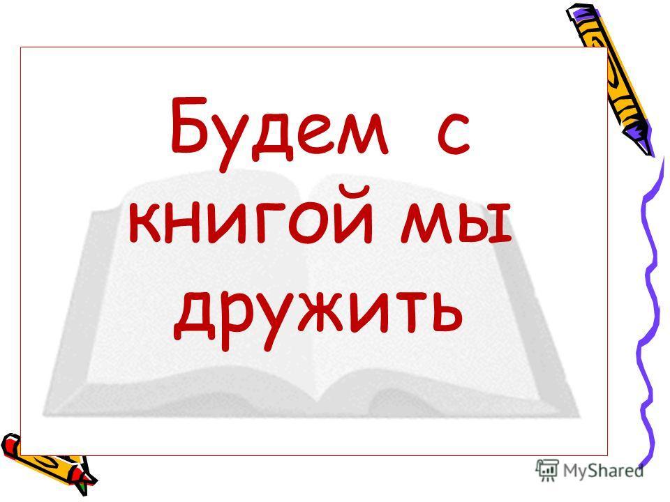 Будем с книгой мы дружить