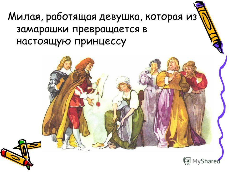 Милая, работящая девушка, которая из замарашки превращается в настоящую принцессу