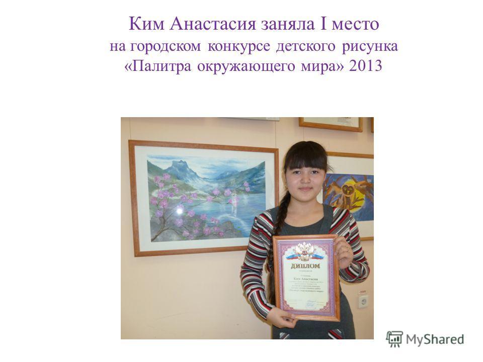 Ким Анастасия заняла I место на городском конкурсе детского рисунка «Палитра окружающего мира» 2013