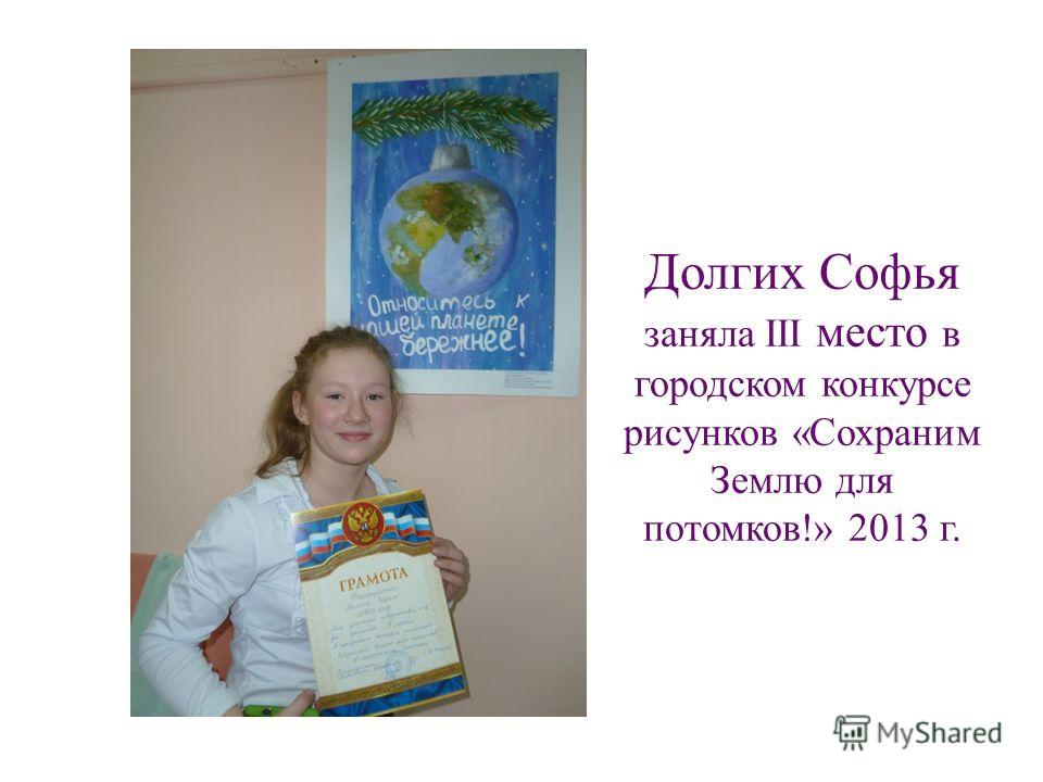 Долгих Софья заняла III место в городском конкурсе рисунков «Сохраним Землю для потомков!» 2013 г.