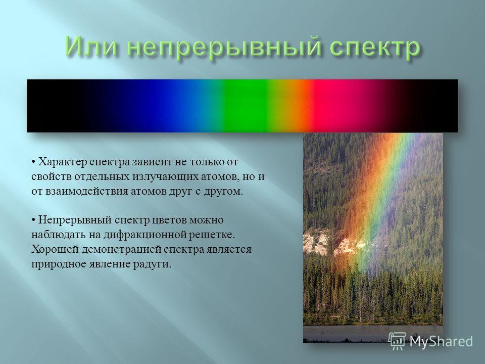 Характер спектра зависит не только от свойств отдельных излучающих атомов, но и от взаимодействия атомов друг с другом. Непрерывный спектр цветов можно наблюдать на дифракционной решетке. Хорошей демонстрацией спектра является природное явление радуг