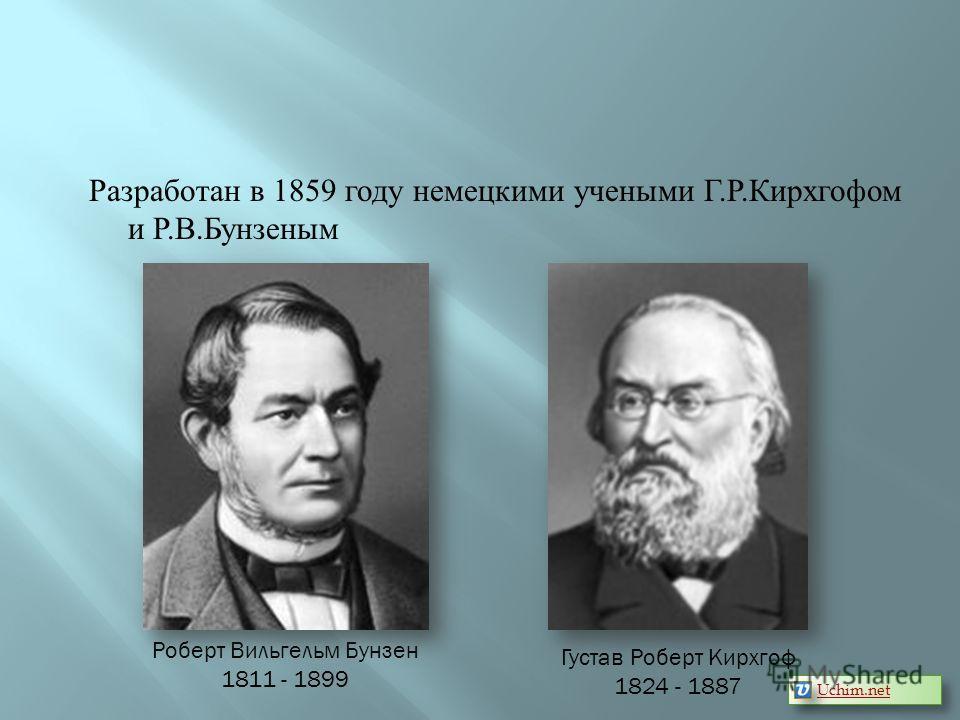 Разработан в 1859 году немецкими учеными Г. Р. Кирхгофом и Р. В. Бунзеным Густав Роберт Кирхгоф 1824 - 1887 Роберт Вильгельм Бунзен 1811 - 1899 Uchim.net