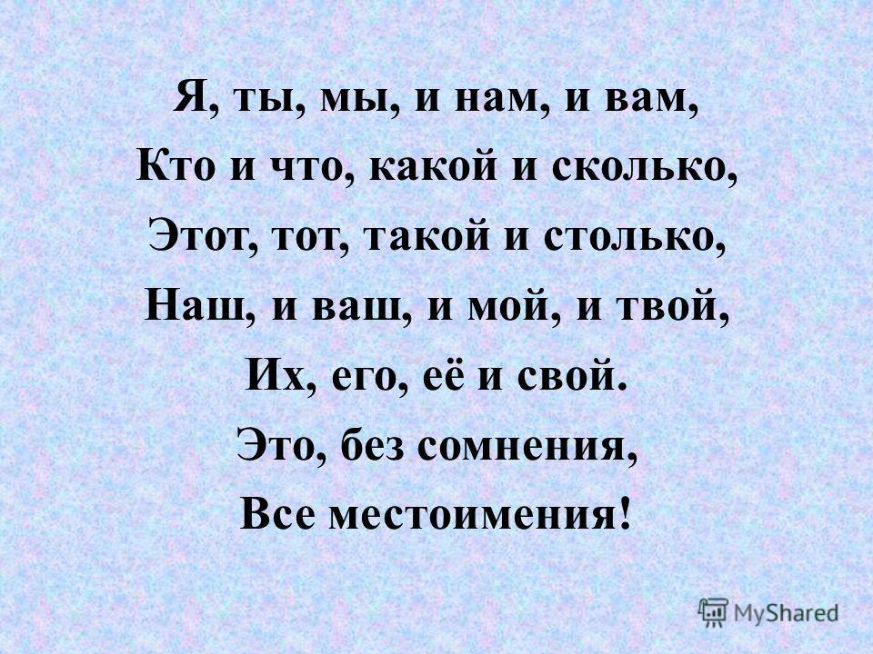 Я, ты, мы, и нам, и вам, Кто и что, какой и сколько, Этот, тот, такой и столько, Наш, и ваш, и мой, и твой, Их, его, её и свой. Это, без сомнения, Все местоимения!