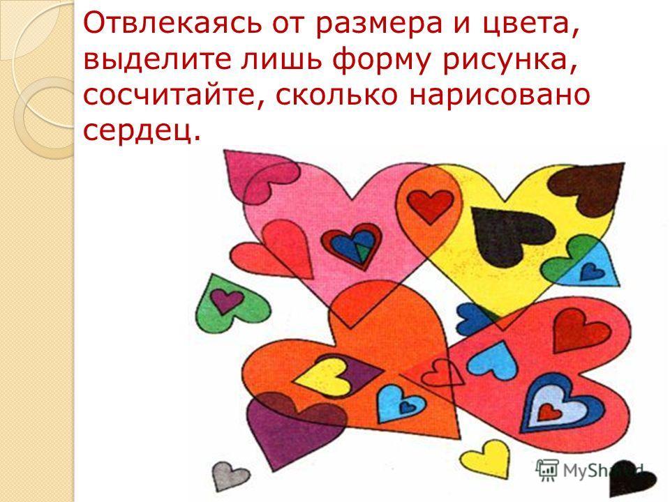 Отвлекаясь от размера и цвета, выделите лишь форму рисунка, сосчитайте, сколько нарисовано сердец.