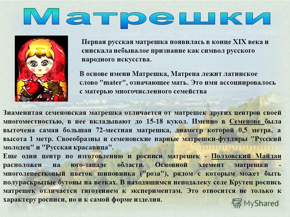Первая русская матрешка появилась в конце XIX века и снискала небывалое признание как символ русского народного искусства. В основе имени Матрешка, Матрена лежит латинское слово