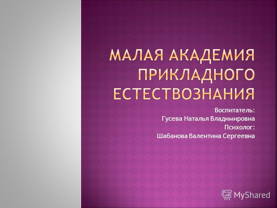 Воспитатель: Гусева Наталья Владимировна Психолог: Шабанова Валентина Сергеевна