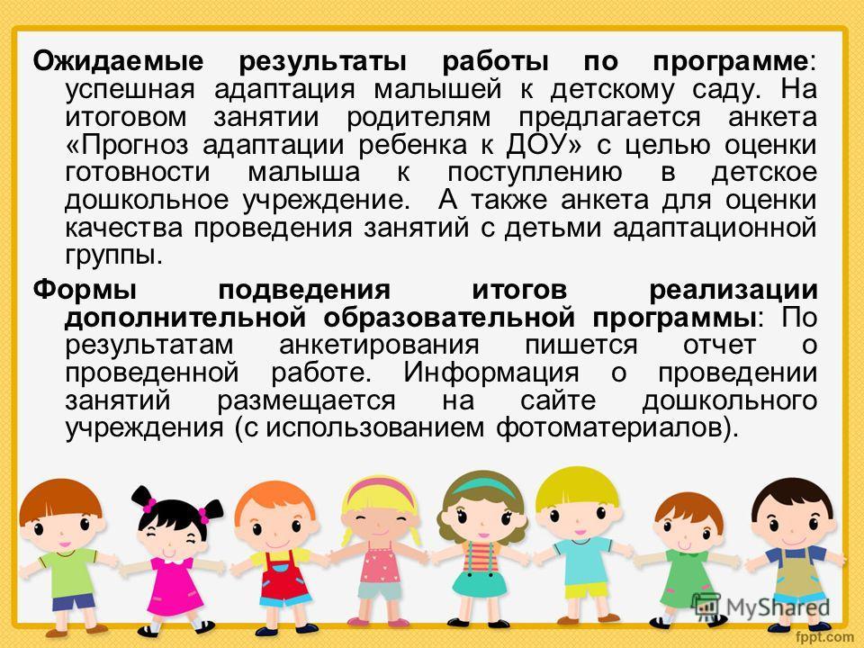 Ожидаемые результаты работы по программе: успешная адаптация малышей к детскому саду. На итоговом занятии родителям предлагается анкета «Прогноз адаптации ребенка к ДОУ» с целью оценки готовности малыша к поступлению в детское дошкольное учреждение.