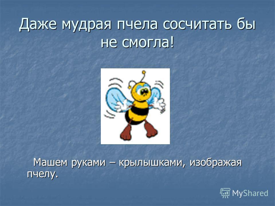 Даже мудрая пчела сосчитать бы не смогла! Машем руками – крылышками, изображая пчелу. Машем руками – крылышками, изображая пчелу.