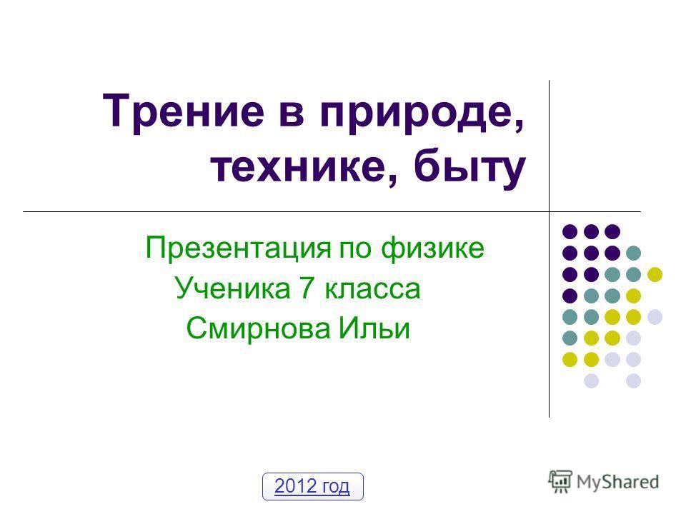 Трение в природе, технике, быту Презентация по физике Ученика 7 класса Смирнова Ильи 2012 год