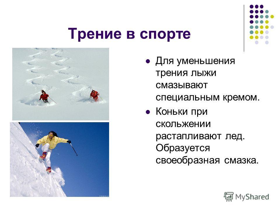Трение в спорте Для уменьшения трения лыжи смазывают специальным кремом. Коньки при скольжении растапливают лед. Образуется своеобразная смазка.