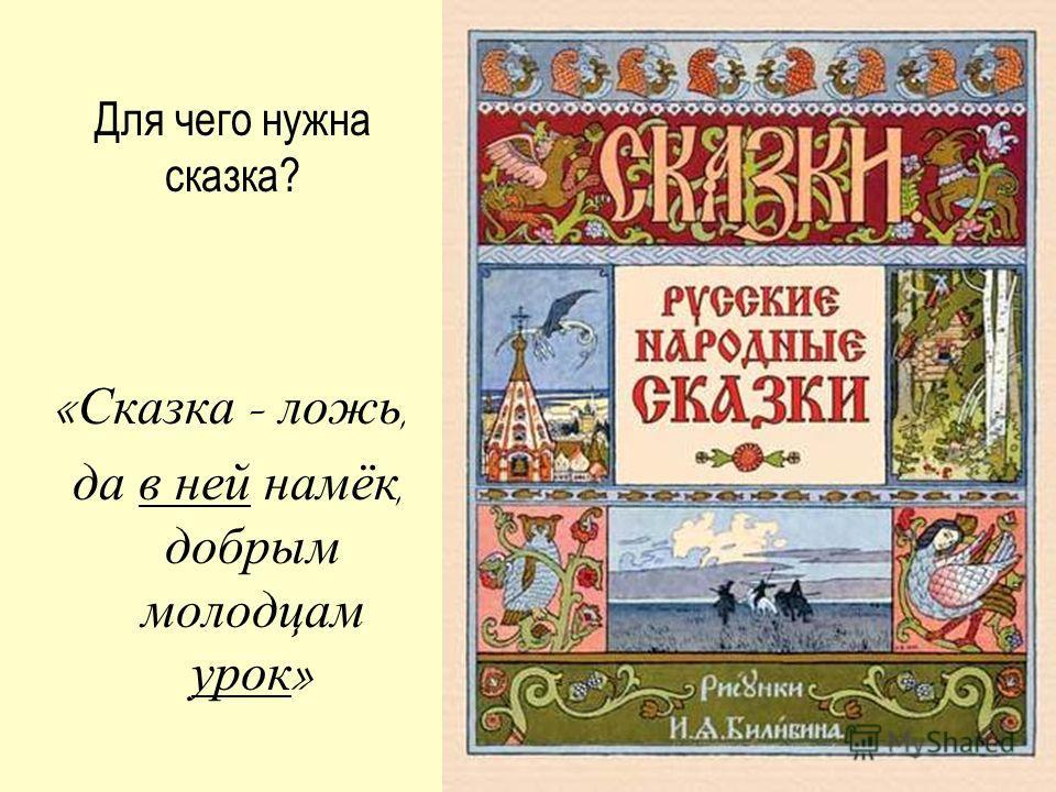 « Сказка – ложь, да в ней намёк, добрым молодцам урок » Для чего нужна сказка?