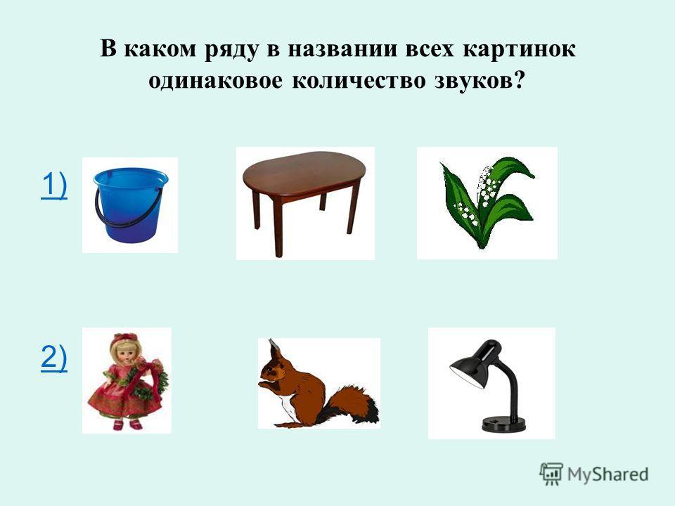 В каком ряду в названии всех картинок одинаковое количество звуков? 1) 2)