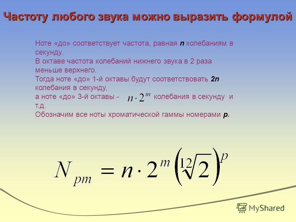 Частоту любого звука можно выразить формулой Ноте «до» соответствует частота, равная n колебаниям в секунду. В октаве частота колебаний нижнего звука в 2 раза меньше верхнего. Тогда ноте «до» 1-й октавы будут соответствовать 2n колебания в секунду, а
