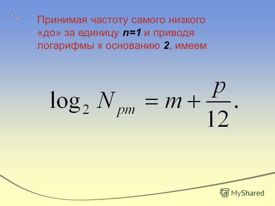 Принимая частоту самого низкого «до» за единицу n=1 и приводя логарифмы к основанию 2, имеем