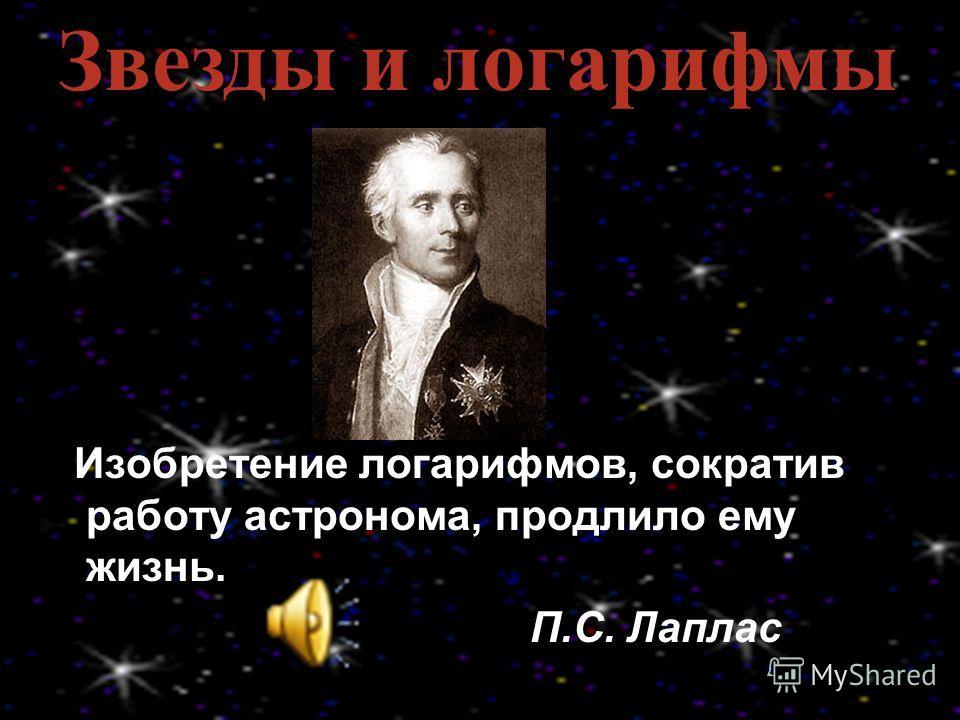 Изобретение логарифмов, сократив работу астронома, продлило ему жизнь. П.С. Лаплас Звезды и логарифмы