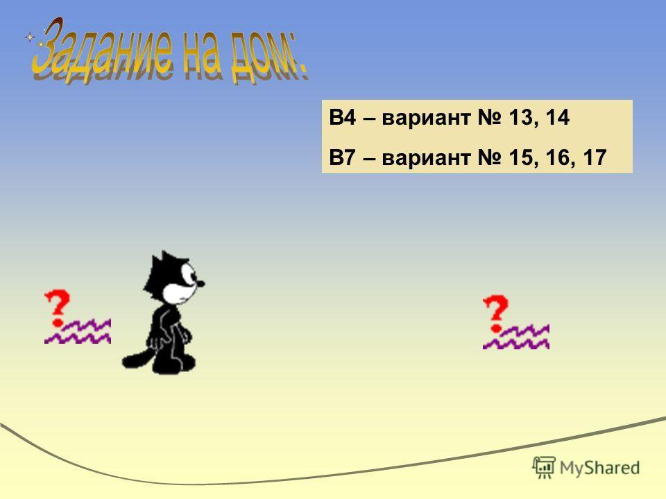 В4 – вариант 13, 14 В7 – вариант 15, 16, 17