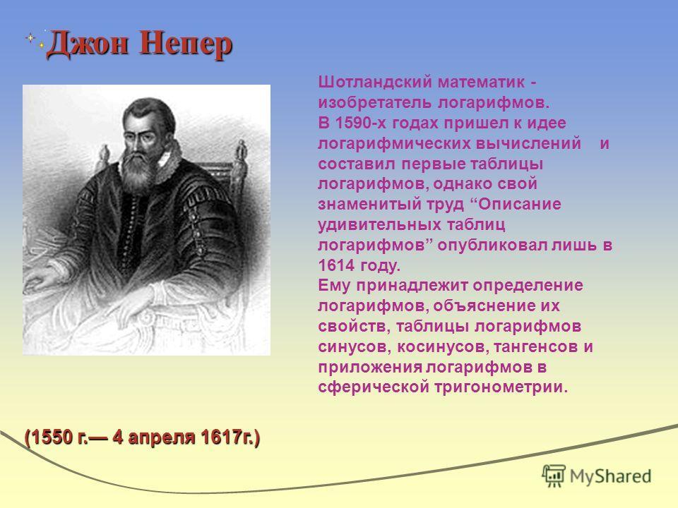 Джон Непер Шотландский математик - изобретатель логарифмов. В 1590-х годах пришел к идее логарифмических вычислений и составил первые таблицы логарифмов, однако свой знаменитый труд Описание удивительных таблиц логарифмов опубликовал лишь в 1614 году