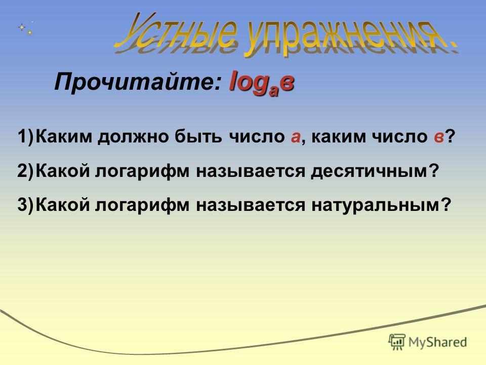 log а в Прочитайте: log а в 1)Каким должно быть число а, каким число в? 2)Какой логарифм называется десятичным? 3)Какой логарифм называется натуральным?
