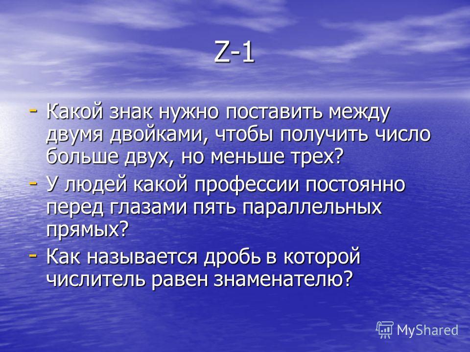 Z-1 - Какой знак нужно поставить между двумя двойками, чтобы получить число больше двух, но меньше трех? - У людей какой профессии постоянно перед глазами пять параллельных прямых? - Как называется дробь в которой числитель равен знаменателю?