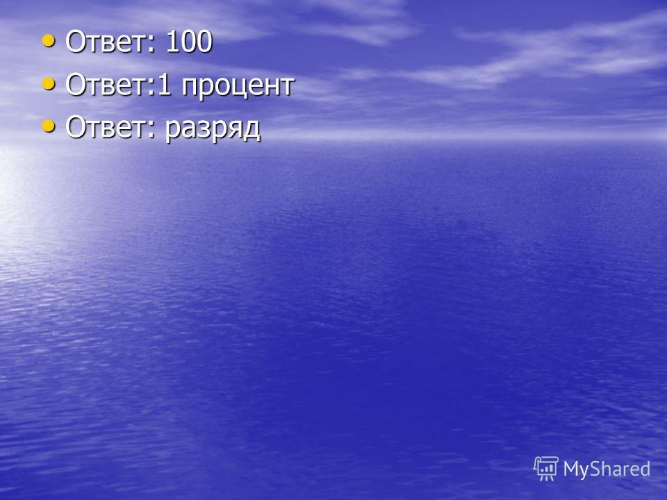 Ответ: 100 Ответ: 100 Ответ:1 процент Ответ:1 процент Ответ: разряд Ответ: разряд