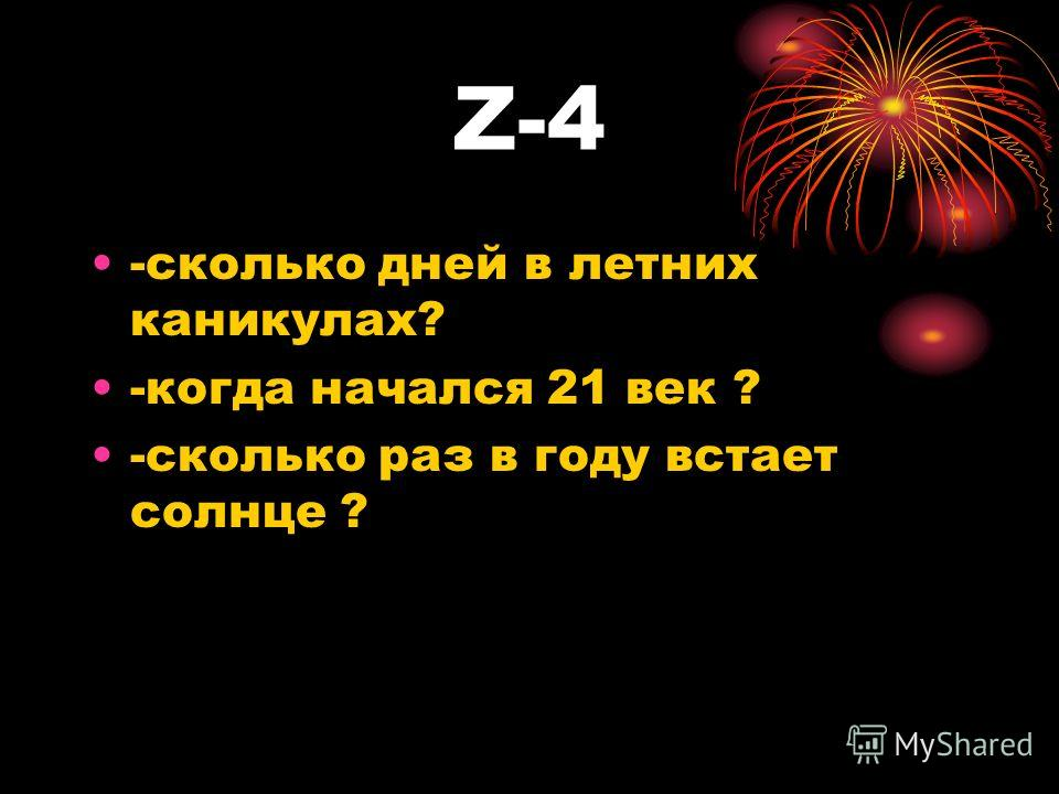 Z-4 -сколько дней в летних каникулах? -когда начался 21 век ? -сколько раз в году встает солнце ?
