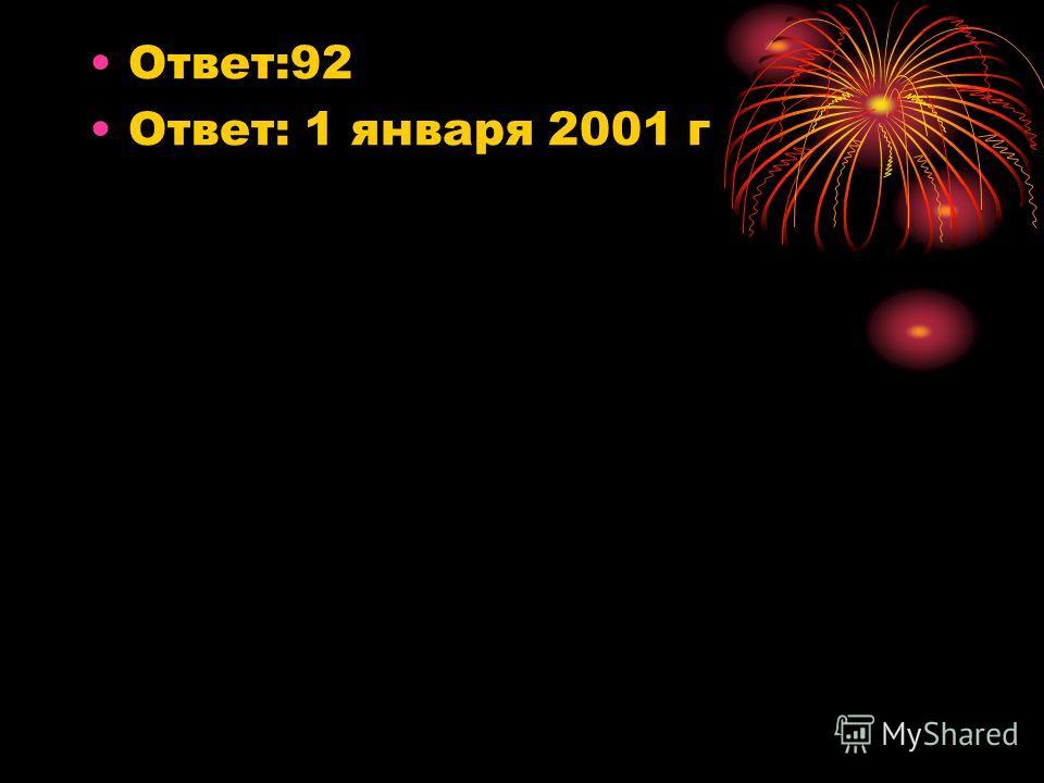 Ответ:92 Ответ: 1 января 2001 г