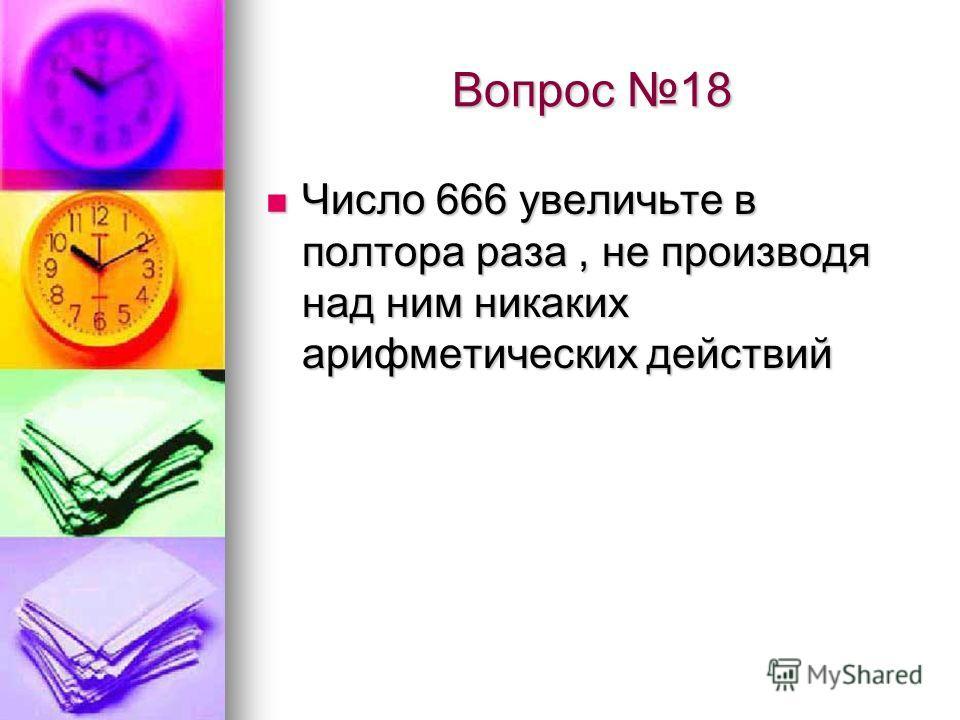 Вопрос 18 Число 666 увеличьте в полтора раза, не производя над ним никаких арифметических действий Число 666 увеличьте в полтора раза, не производя над ним никаких арифметических действий