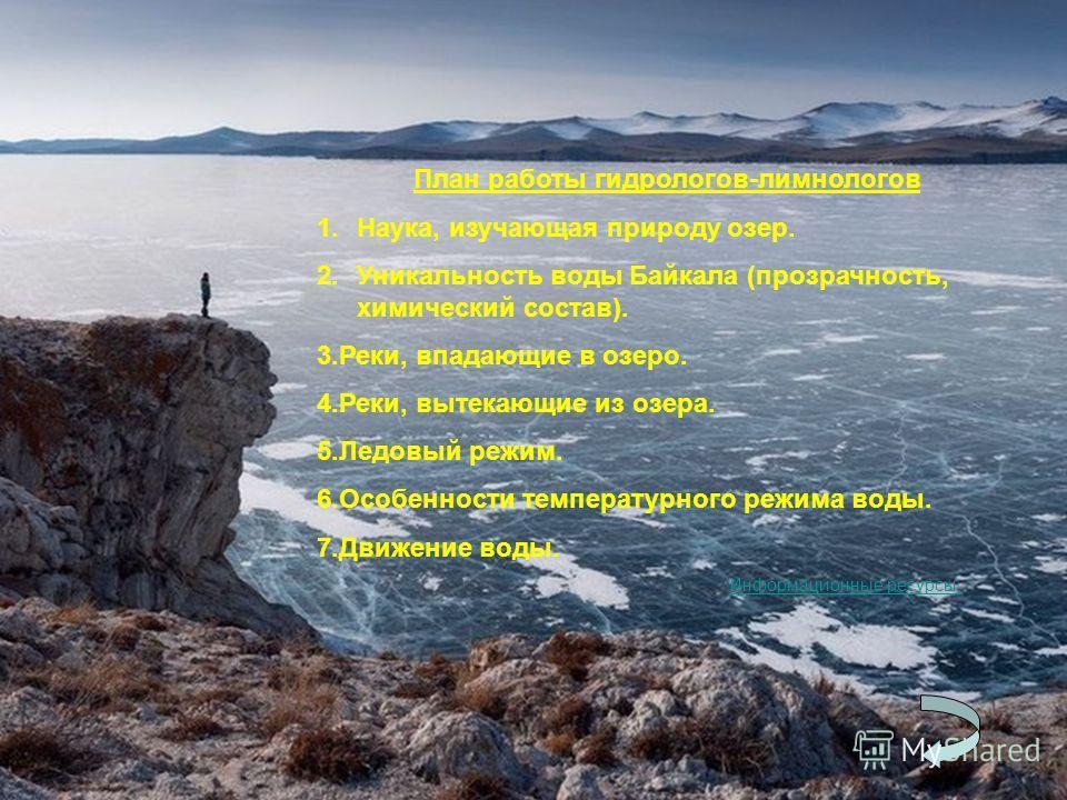 План работы гидрологов-лимнологов 1.Наука, изучающая природу озер. 2. Уникальность воды Байкала (прозрачность, химический состав). 3.Реки, впадающие в озеро. 4.Реки, вытекающие из озера. 5. Ледовый режим. 6. Особенности температурного режима воды. 7.