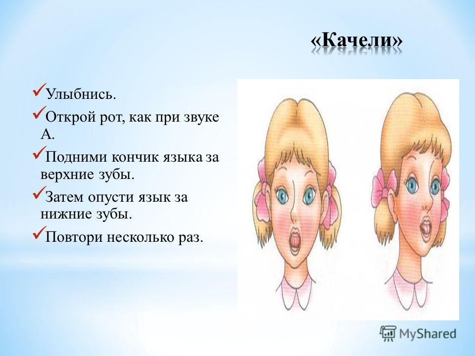 Улыбнись. Открой рот, как при звуке А. Подними кончик языка за верхние зубы. Затем опусти язык за нижние зубы. Повтори несколько раз.