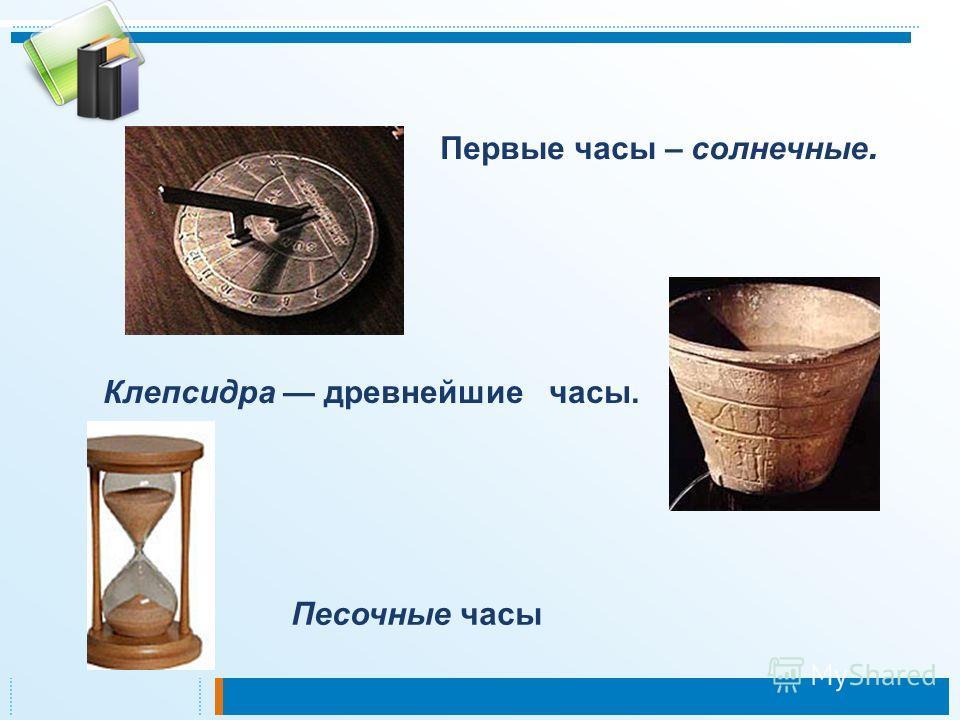 Клепсидра древнейшие часы. Первые часы – солнечные. Песочные часы
