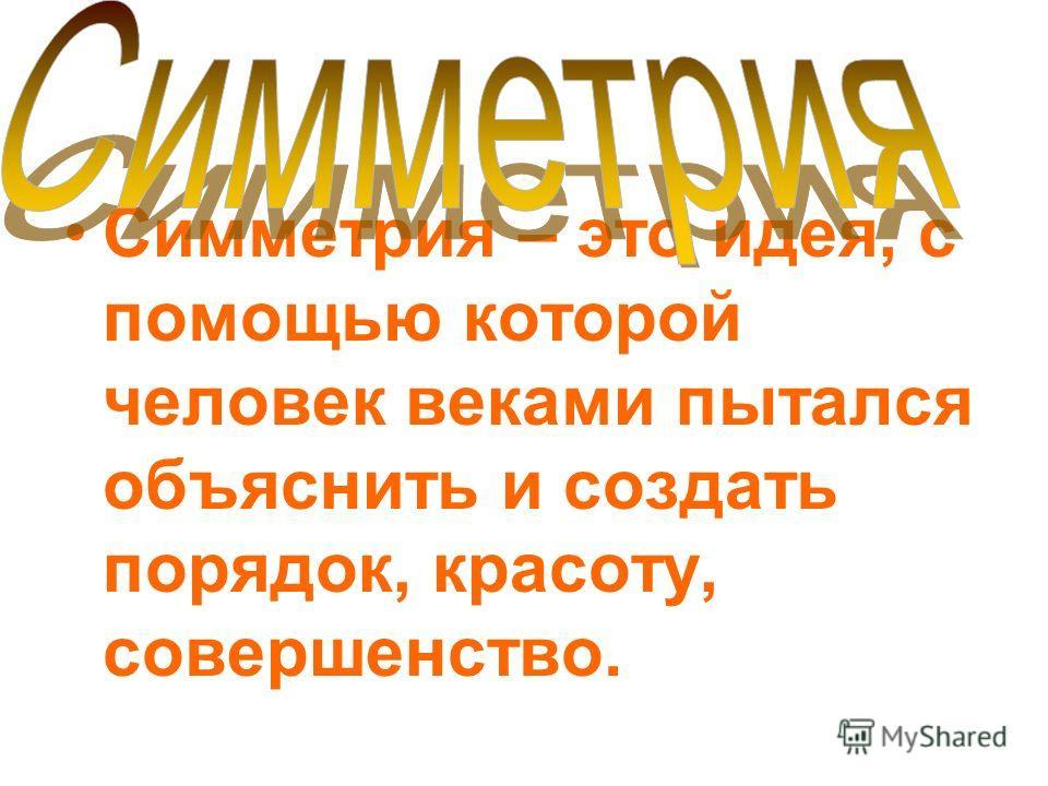 Симметрия – это идея, с помощью которой человек веками пытался объяснить и создать порядок, красоту, совершенство.