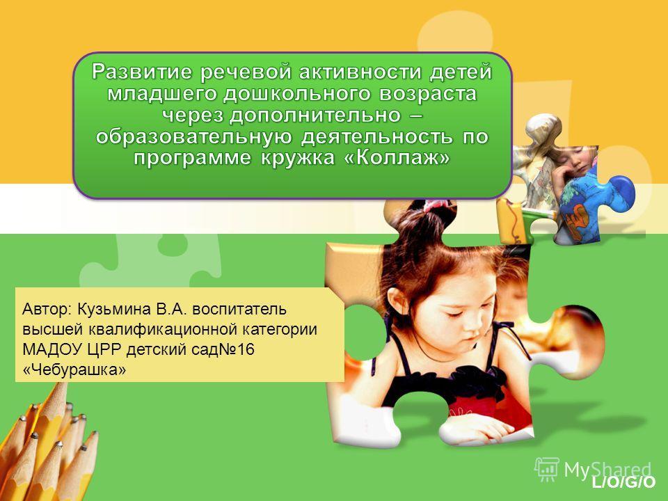 L/O/G/O Автор: Кузьмина В.А. воспитатель высшей квалификационной категории МАДОУ ЦРР детский сад 16 «Чебурашка»