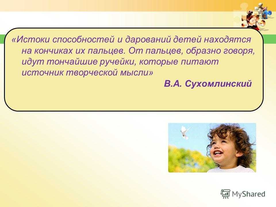 «Истоки способностей и дарований детей находятся на кончиках их пальцев. От пальцев, образно говоря, идут тончайшие ручейки, которые питают источник творческой мысли» В.А. Сухомлинский