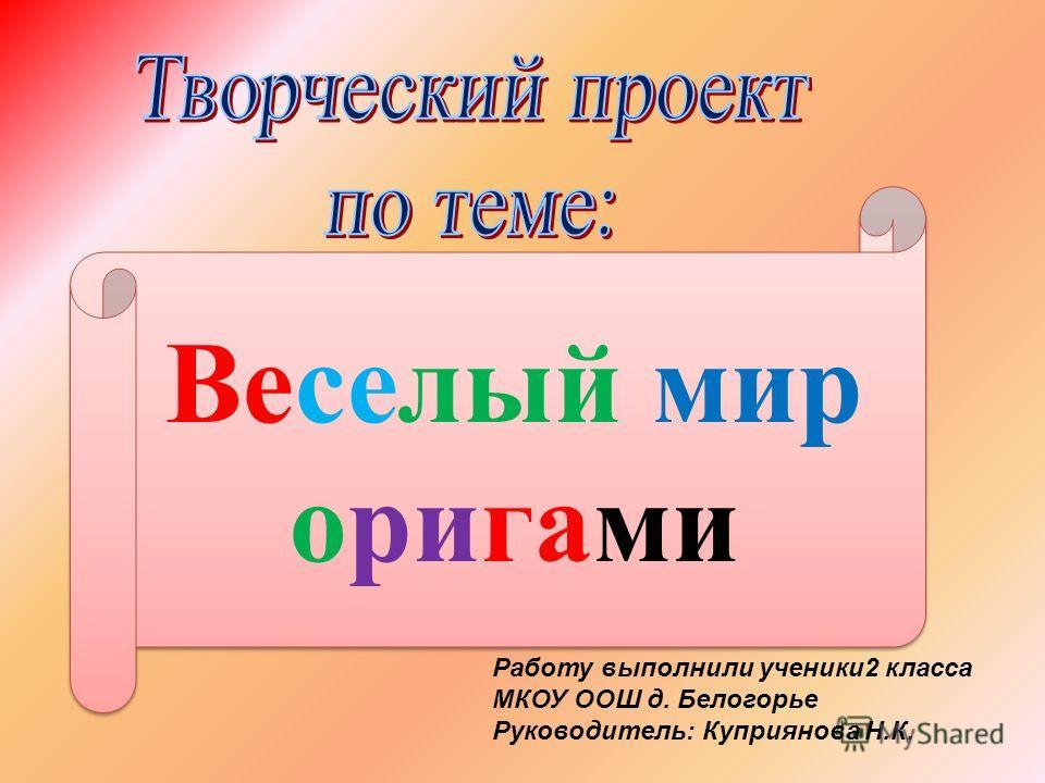 Работу выполнили ученики 2 класса МКОУ ООШ д. Белогорье Руководитель: Куприянова Н.К. Веселый мир оригами
