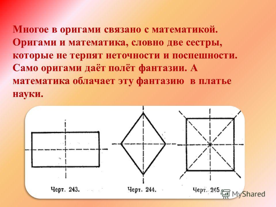 Многое в оригами связано с математикой. Оригами и математика, словно две сестры, которые не терпят неточности и поспешности. Само оригами даёт полёт фантазии. А математика облачает эту фантазию в платье науки.