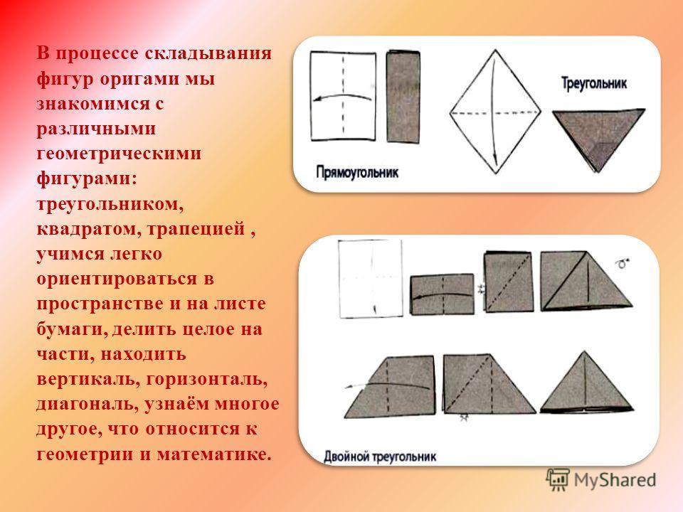 В процессе складывания фигур оригами мы знакомимся с различными геометрическими фигурами: треугольником, квадратом, трапецией, учимся легко ориентироваться в пространстве и на листе бумаги, делить целое на части, находить вертикаль, горизонталь, диаг