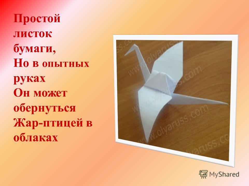 Простой листок бумаги, Но в опытных руках Он может обернуться Жар-птицей в облаках