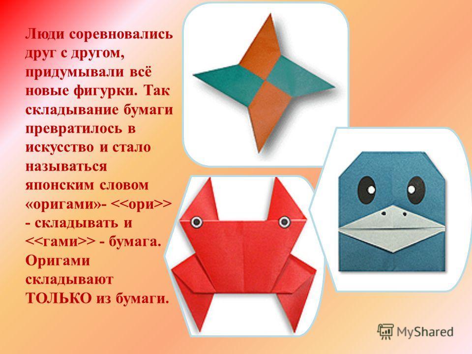 Люди соревновались друг с другом, придумывали всё новые фигурки. Так складывание бумаги превратилось в искусство и стало называться японским словом «оригами»- > - складывать и > - бумага. Оригами складывают ТОЛЬКО из бумаги.