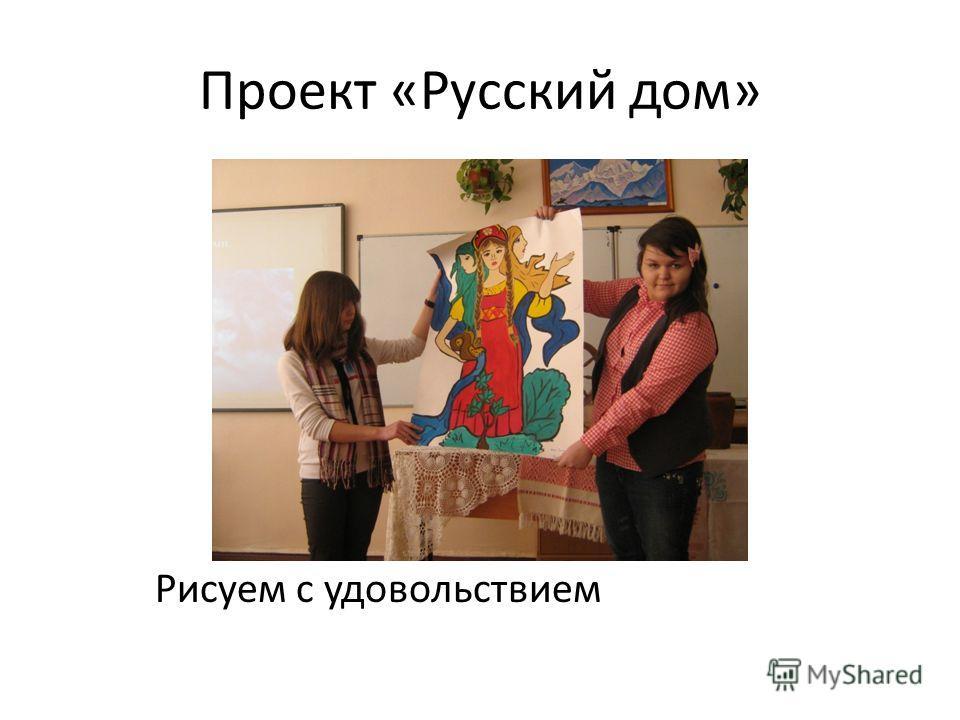 Проект «Русский дом» Рисуем с удовольствием