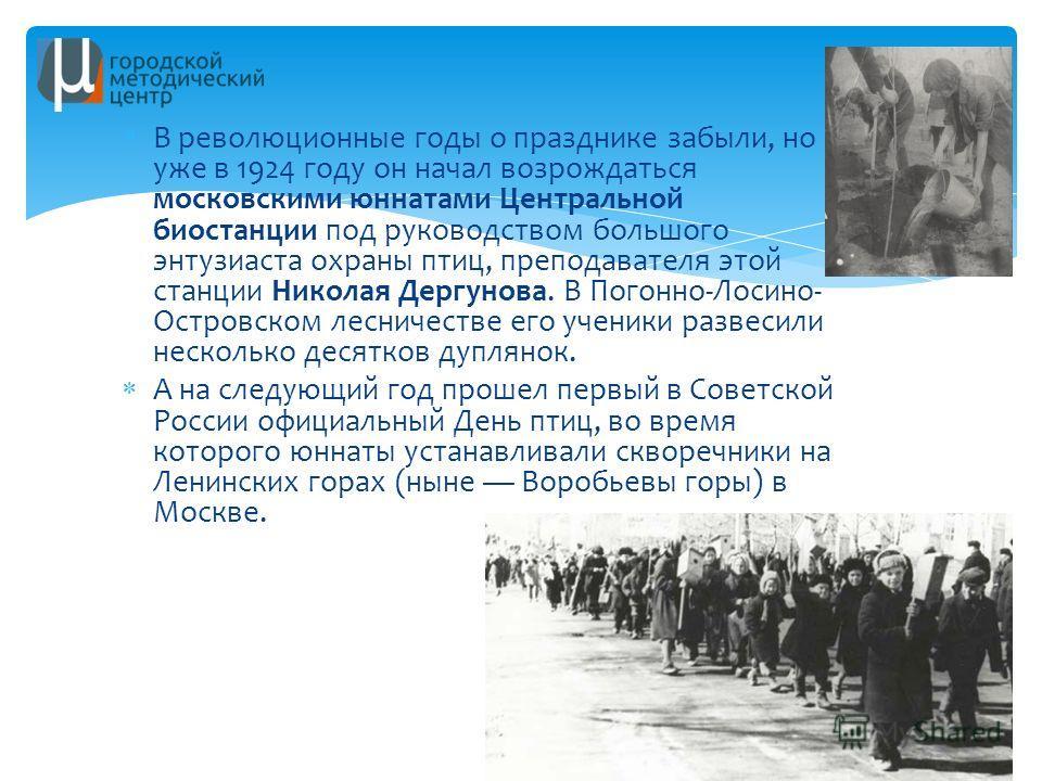 В революционные годы о празднике забыли, но уже в 1924 году он начал возрождаться московскими юннатами Центральной биостанции под руководством большого энтузиаста охраны птиц, преподавателя этой станции Николая Дергунова. В Погонно-Лосино- Островском