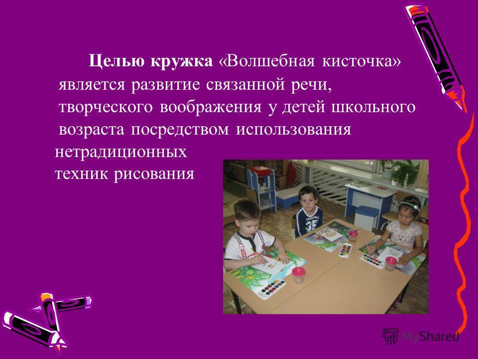 Целью кружка «Волшебная кисточка» является развитие связанной речи, творческого воображения у детей школьного возраста посредством использования нетрадиционных техник рисования