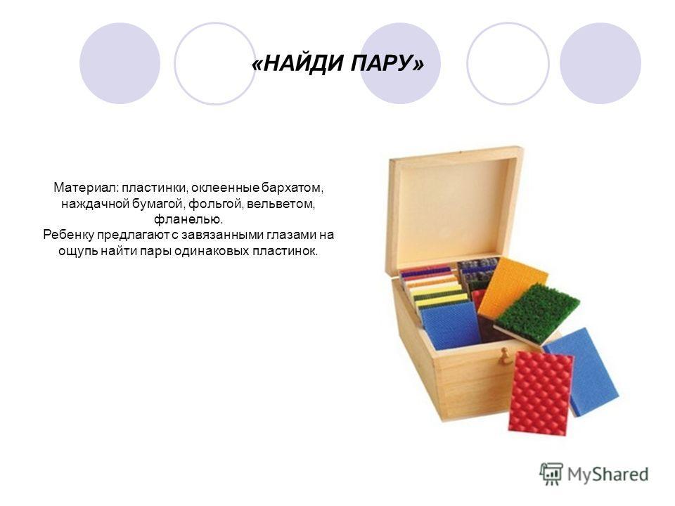 «НАЙДИ ПАРУ» Материал: пластинки, оклеенные бархатом, наждачной бумагой, фольгой, вельветом, фланелью. Ребенку предлагают с завязанными глазами на ощупь найти пары одинаковых пластинок.