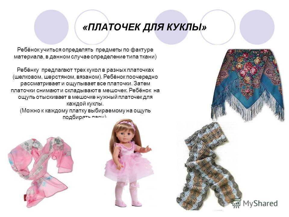 «ПЛАТОЧЕК ДЛЯ КУКЛЫ» Ребёнок учиться определять предметы по фактуре материала, в данном случае определение типа ткани) Ребёнку предлагают трех кукол в разных платочках (шелковом, шерстяном, вязаном). Ребёнок поочередно рассматривает и ощупывает все п