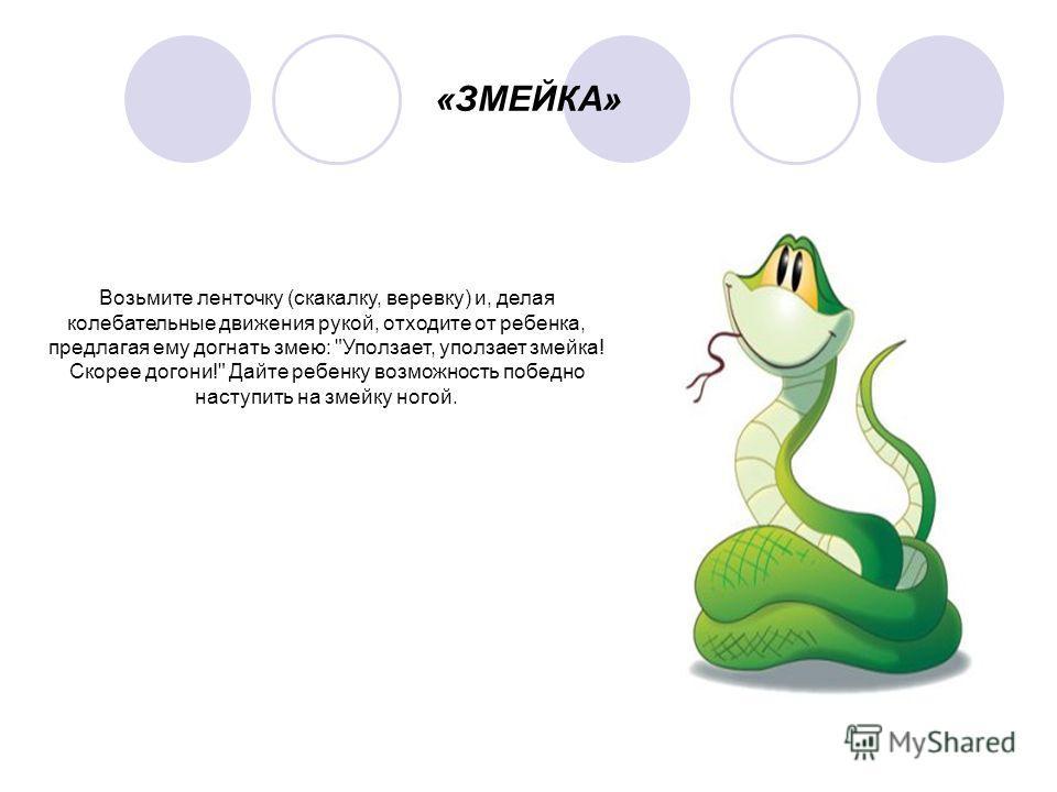 «ЗМЕЙКА» Возьмите ленточку (скакалку, веревку) и, делая колебательные движения рукой, отходите от ребенка, предлагая ему догнать змею: Уползает, уползает змейка! Скорее догони! Дайте ребенку возможность победно наступить на змейку ногой.